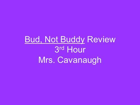 Bud, Not Buddy Review 3rd Hour Mrs. Cavanaugh