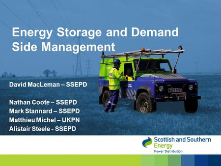 David MacLeman – SSEPD Nathan Coote – SSEPD Mark Stannard – SSEPD Matthieu Michel – UKPN Alistair Steele - SSEPD Energy Storage and Demand Side Management.