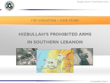 Strategic Division // Israel Defense Forces Unclassified || Slide 1 HIZBULLAH'S PROHIBITED ARMS IN SOUTHERN LEBANON 1701 VIOLATION – CASE STUDY.