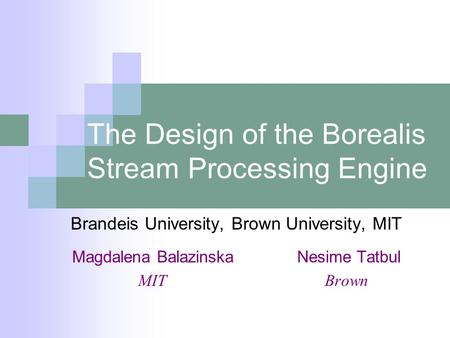 The Design of the Borealis Stream Processing Engine Brandeis University, Brown University, MIT Magdalena BalazinskaNesime Tatbul MIT Brown.