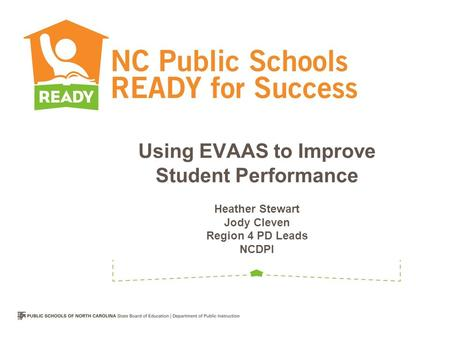 Using EVAAS to Improve Student Performance Heather Stewart Jody Cleven Region 4 PD Leads NCDPI.