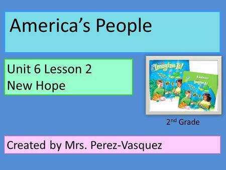 America's People Unit 6 Lesson 2 New Hope Created by Mrs. Perez-Vasquez 2 nd Grade.