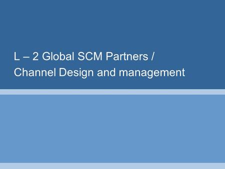 L – 2 Global SCM Partners / Channel Design and management.
