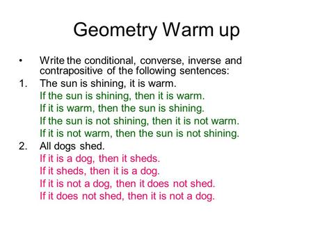 Geometry Warm up Write the conditional, converse, inverse and contrapositive of the following sentences: 1.The sun is shining, it is warm. If the sun is.