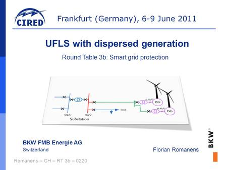 Frankfurt (Germany), 6-9 June 2011 Romanens – CH – RT 3b – 0220 UFLS with dispersed generation BKW FMB Energie AG Switzerland Florian Romanens Round Table.