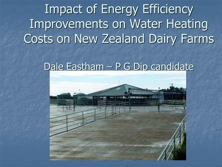 Impact of Energy Efficiency Improvements on Water Heating Costs on New Zealand Dairy Farms Dale Eastham – P G Dip candidate.