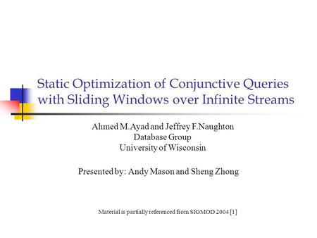 Static Optimization of Conjunctive Queries with Sliding Windows over Infinite Streams Presented by: Andy Mason and Sheng Zhong Ahmed M.Ayad and Jeffrey.