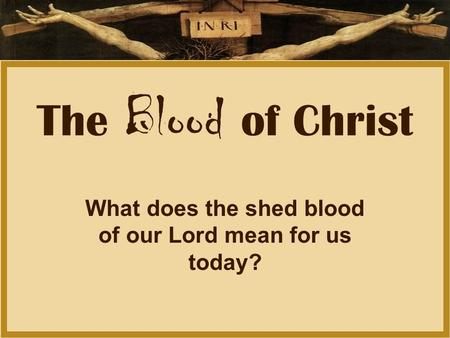 The Blood of Christ What does the shed blood of our Lord mean for us today?