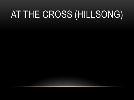AT THE CROSS (HILLSONG). Oh Lord You've searched me You know my way even when I fail You I know You love me.