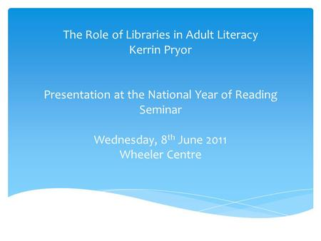 The Role of Libraries in Adult Literacy Kerrin Pryor Presentation at the National Year of Reading Seminar Wednesday, 8 th June 2011 Wheeler Centre.