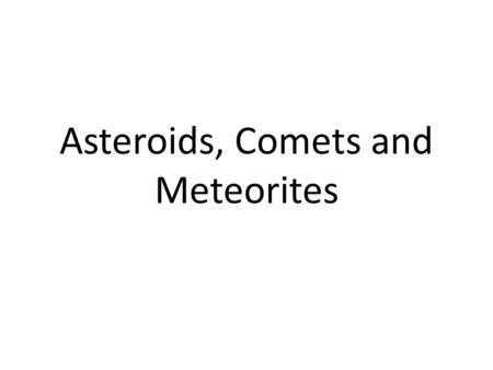 Asteroids, Comets and Meteorites. Important Points 1.Small objects in the solar system are leftovers that never accreted into planets 2.Minor planets.