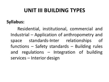 UNIT III BUILDING TYPES Syllabus: Residential, institutional, commercial and Industrial – Application of anthropometry and space standards-Inter relationships.