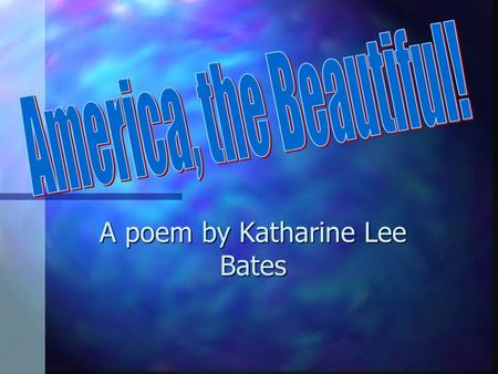 A poem by Katharine Lee Bates. In 1883 Katharine made her very first trip to the American West. At that time, she was 33 years old. She stopped in Chicago.