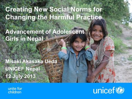 1 Creating New Social Norms for Changing the Harmful Practice Advancement of Adolescent Girls in Nepal Misaki Akasaka Ueda UNICEF Nepal 12 July 2013.