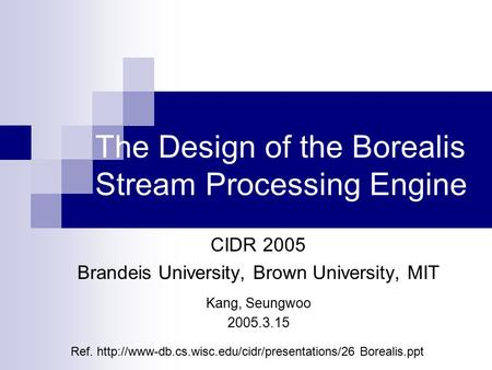 The Design of the Borealis Stream Processing Engine CIDR 2005 Brandeis University, Brown University, MIT Kang, Seungwoo 2005.3.15 Ref.