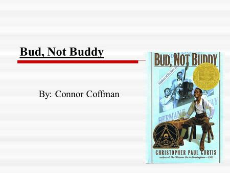 Bud, Not Buddy By: Connor Coffman. Characters  Bud: He is an orphan and lives in a orphanage since his Momma died when he was six. He got adopted but.