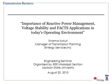 """Importance of Reactive Power Management, Voltage Stability and FACTS Applications in today's Operating Environment"" Sharma Kolluri Manager of Transmission."