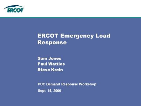 ERCOT Emergency Load Response Sam Jones Paul Wattles Steve Krein PUC Demand Response Workshop Sept. 15, 2006.