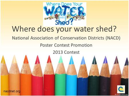 Where does your water shed? National Association of Conservation Districts (NACD) Poster Contest Promotion 2013 Contest nacdnet.org.