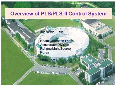 Overview of PLS/PLS-II Control System Jin Won Lee Beam Operation Team Accelerator Division Pohang Light Source Korea 2009.07.26.