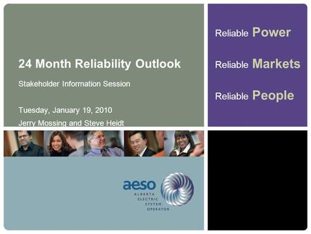 Reliable Power Reliable Markets Reliable People 24 Month Reliability Outlook Stakeholder Information Session Tuesday, January 19, 2010 Jerry Mossing and.