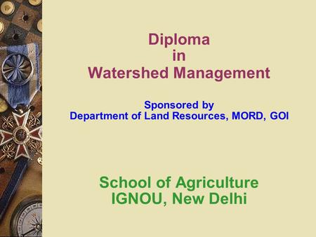 Diploma in Watershed Management Sponsored by Department of Land Resources, MORD, GOI School of Agriculture IGNOU, New Delhi.