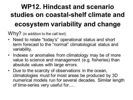 "WP12. Hindcast and scenario studies on coastal-shelf climate and ecosystem variability and change Why? (in addition to the call text) Need to relate ""today's"""