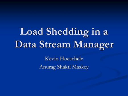 Load Shedding in a Data Stream Manager Kevin Hoeschele Anurag Shakti Maskey.