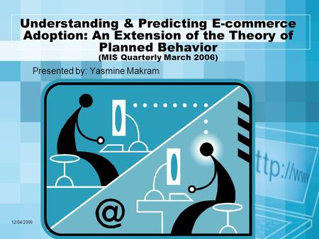 12/04/2006 Understanding & Predicting E-commerce Adoption: An Extension of the Theory of Planned Behavior (MIS Quarterly March 2006) Presented by: Yasmine.