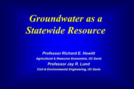 Groundwater as a Statewide Resource Professor Richard E. Howitt Agricultural & Resource Economics, UC Davis Professor Jay R. Lund Civil & Environmental.
