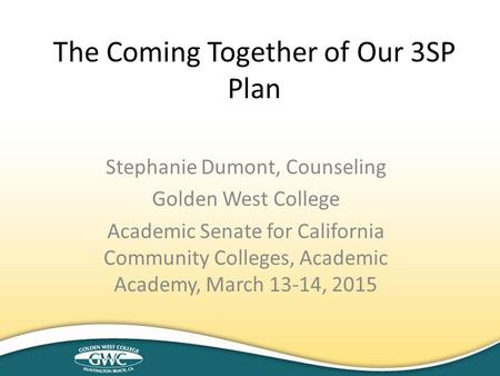 Stephanie Dumont, Counseling Golden West College Academic Senate for California Community Colleges, Academic Academy, March 13-14, 2015 The Coming Together.