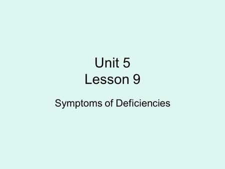 Unit 5 Lesson 9 Symptoms of Deficiencies. Nutrient Deficiency When essential elements are present in the plant in amounts smaller than minimum levels.