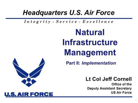 I n t e g r i t y - S e r v i c e - E x c e l l e n c e Headquarters U.S. Air Force 1 Natural Infrastructure Management Part II: Implementation Lt Col.