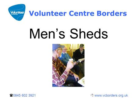  0845 602 3921  www.vcborders.org.uk Volunteer Centre Borders Men's Sheds.