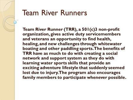 Team River Runners Team River Runner (TRR), a 501(c)3 non-profit organization, gives active duty servicemembers and veterans an opportunity to find health,