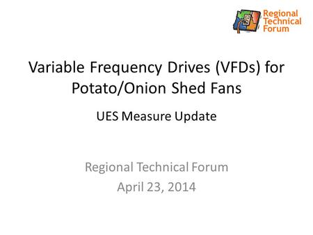 Variable Frequency Drives (VFDs) for Potato/Onion Shed Fans UES Measure Update Regional Technical Forum April 23, 2014.