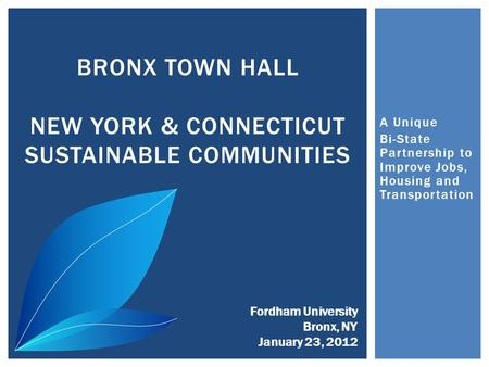 A Unique Bi-State Partnership to Improve Jobs, Housing and Transportation BRONX TOWN HALL NEW YORK & CONNECTICUT SUSTAINABLE COMMUNITIES Fordham University.