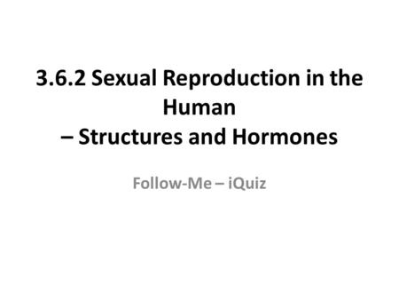 3.6.2 Sexual Reproduction in the Human – Structures and Hormones Follow-Me – iQuiz.