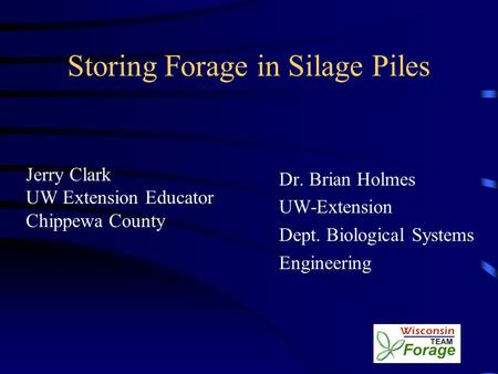 Storing Forage in Silage Piles Jerry Clark UW Extension Educator Chippewa County Dr. Brian Holmes UW-Extension Dept. Biological Systems Engineering.