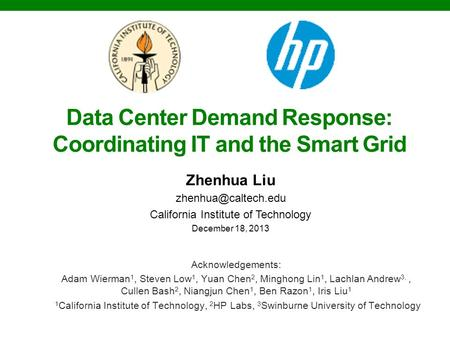 Data Center Demand Response: Coordinating IT and the Smart Grid Zhenhua Liu California Institute of Technology December 18, 2013 Acknowledgements: