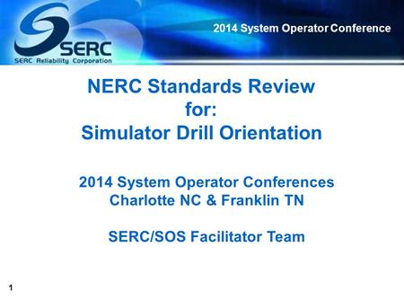 1 2014 System Operator Conference NERC Standards Review for: Simulator Drill Orientation 2014 System Operator Conferences Charlotte NC & Franklin TN SERC/SOS.