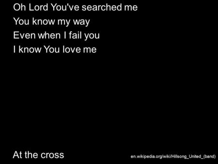 At the cross Oh Lord You've searched me You know my way Even when I fail you I know You love me en.wikipedia.org/wiki/Hillsong_United_(band)