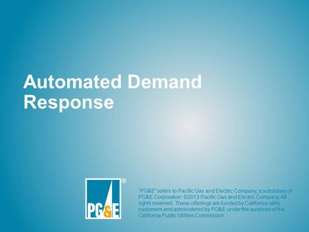 Automated Demand Response PG&E refers to Pacific Gas and Electric Company, a subsidiary of PG&E Corporation. ©2013 Pacific Gas and Electric Company.