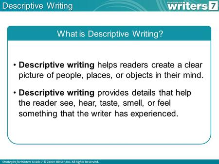 Strategies for Writers Grade 7 © Zaner-Bloser, Inc. All Rights Reserved. Descriptive Writing What is Descriptive Writing? Descriptive writing helps readers.