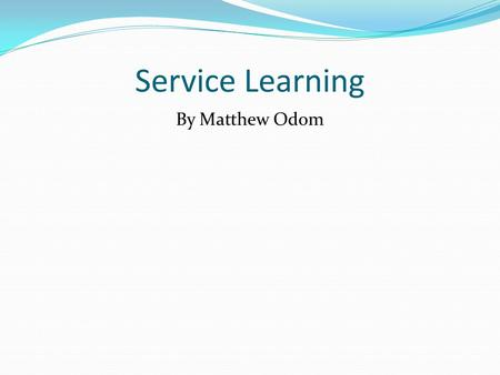 Service Learning By Matthew Odom. Boys and Girls Club of America During the fall semester of my freshman year in college, I volunteered for the Boys and.