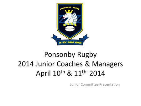 Ponsonby Rugby 2014 Junior Coaches & Managers April 10 th & 11 th 2014 Junior Committee Presentation.