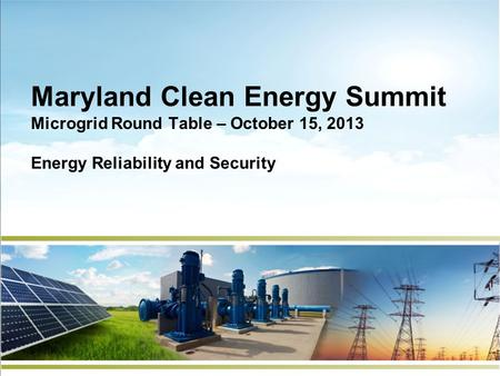 Maryland Clean Energy Summit Microgrid Round Table – October 15, 2013 Energy Reliability and Security.