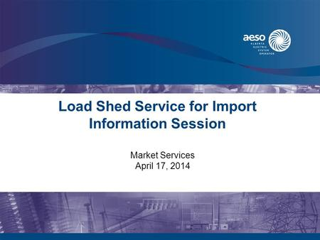 Load Shed Service for Import Information Session Market Services April 17, 2014.