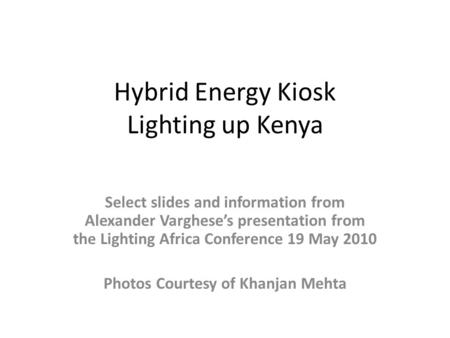 Hybrid Energy Kiosk Lighting up Kenya Select slides and information from Alexander Varghese's presentation from the Lighting Africa Conference 19 May 2010.