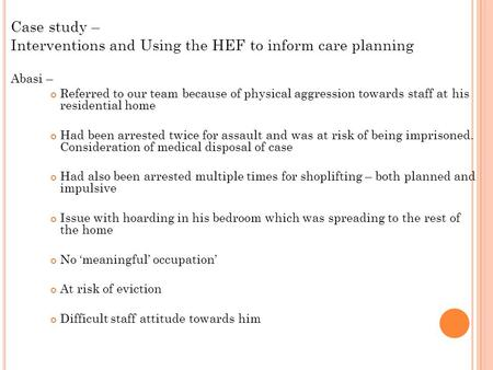 Case study – Interventions and Using the HEF to inform care planning Abasi – Referred to our team because of physical aggression towards staff at his residential.
